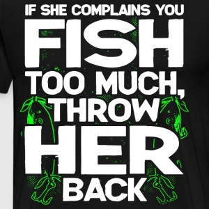 If she complains you fish too much throw her back - Men's Premium T-Shirt