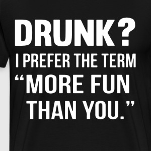 Drunk i prefer the term more fun than you t-shirts - Men's Premium T-Shirt