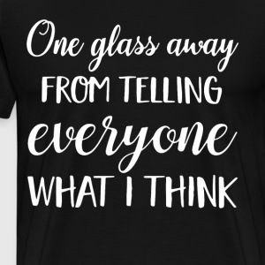 one glass away from telling everyone what i think - Men's Premium T-Shirt