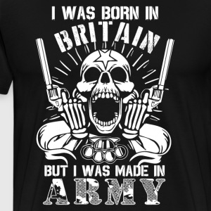 I Was Born In Britain I Was Made In Army T Shirt - Men's Premium T-Shirt