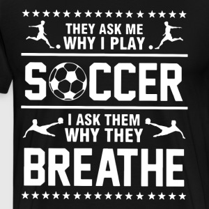 they ask me why i play soccer i ask them why they - Men's Premium T-Shirt