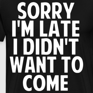 Sorry i'm late i didn't want to come t-shirts - Men's Premium T-Shirt