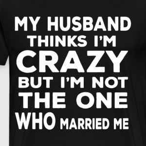 my husband thinks i m crazy but i m not the one wh - Men's Premium T-Shirt