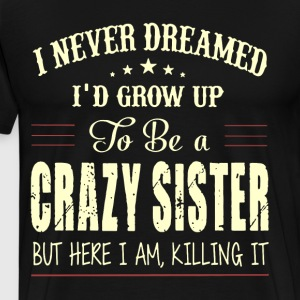 I NEVER DREAMED I D GROW UP TO BE A CRAZY SISTER B - Men's Premium T-Shirt