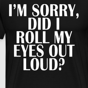 i'm sorry did i roll my eyes out loud t-shirts - Men's Premium T-Shirt