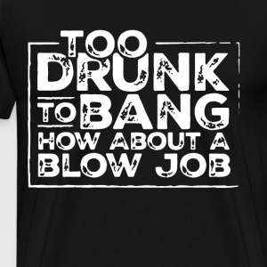 Too drunk to bang how about a blow job t-shirts - Men's Premium T-Shirt