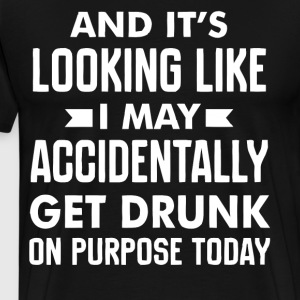 It's looking like I may accidentally get drunk - Men's Premium T-Shirt