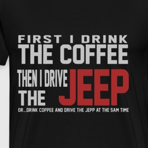First i drink the coffee then i drive the jeep or - Men's Premium T-Shirt