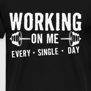 Working On Me every single day - Men's Premium T-Shirt