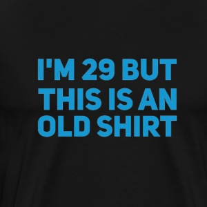 I'm 29 but this is an old shirt - Men's Premium T-Shirt