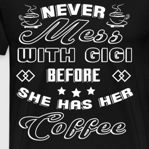 Mess With Gigi Before She Has Her Coffee T Shirt - Men's Premium T-Shirt