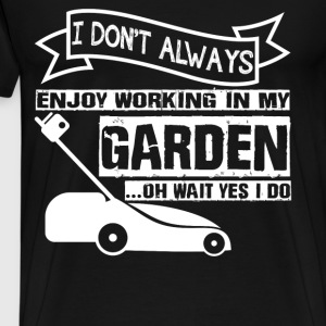 I Don't Always Enjoy Working In My Garden T Shirt - Men's Premium T-Shirt