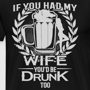 if you had my wife you d be drunk too - Men's Premium T-Shirt