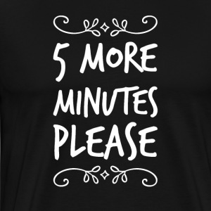 5 more minutes please - Men's Premium T-Shirt
