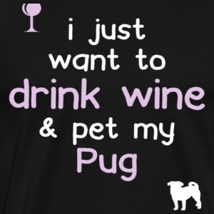 I Just Want To Drink Wine amp Pet My Pug - Men's Premium T-Shirt