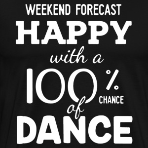 Happy With A 100 Chance Of Dance Shirt - Men's Premium T-Shirt