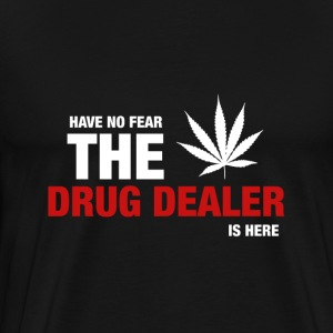 Have No Fear The Drug Dealer Is Here - Men's Premium T-Shirt