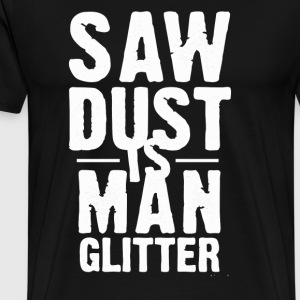 Saw Dust Is Man Glitter - Men's Premium T-Shirt