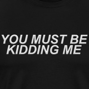You must be kidding me - Men's Premium T-Shirt
