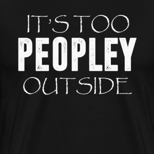 It s Too Peopley Outside T-Shirt - Men's Premium T-Shirt
