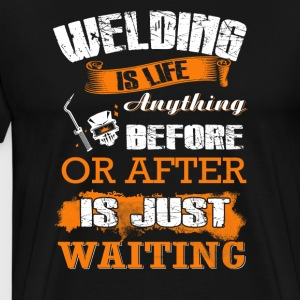 Welding Is Life Anything T-Shirts - Men's Premium T-Shirt