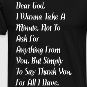 Dear God Wanna Take Minute Not To Ask For Anything - Men's Premium T-Shirt
