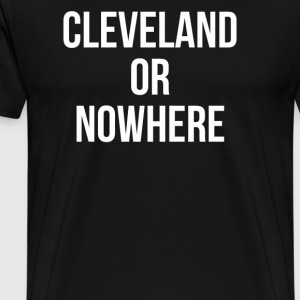Cleveland Or Nowhere - Men's Premium T-Shirt