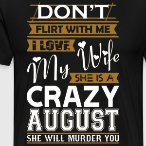 Dont Flirt With Me Love My Wife She Crazy August - Men's Premium T-Shirt