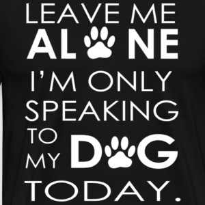 Leave me ALONE I m only speaking to my DOG TODAY - Men's Premium T-Shirt