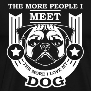 THE MORE PEOPLE I MEET, THE MORE I LOVE MY DOG - Men's Premium T-Shirt