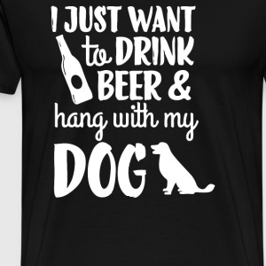 I Just Want to Drink Beer and Hang With My Dog - Men's Premium T-Shirt