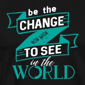 be the change you wish to see in the world - Men's Premium T-Shirt