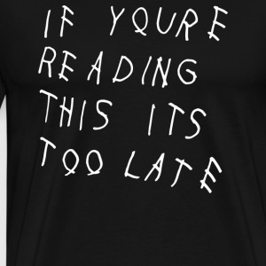 If YouRe Reading This its Too Late - Men's Premium T-Shirt