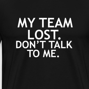 MY TEAM LOST DON'T TALK TO ME - Men's Premium T-Shirt