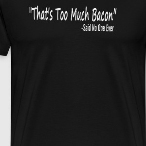 That's Too Much Bacon Said No One Ever - Men's Premium T-Shirt