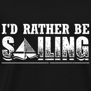 Funny Sail Sailing Sailor Shirt Rather Be - Men's Premium T-Shirt