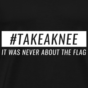 Take A Knee I Am With Kap Shirt Never About Flag 3 - Men's Premium T-Shirt