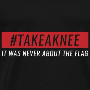 Take A Knee I Am With Kap Shirt Never About Flag 2 - Men's Premium T-Shirt