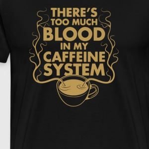 There's Too Much Blood in my Caffeine System - Men's Premium T-Shirt