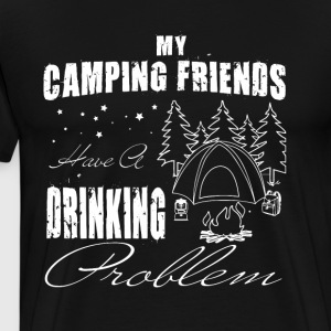 My Camping Friends Have A Drinking Problem T Shirt - Men's Premium T-Shirt