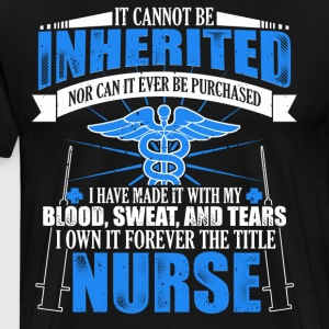 Gift Shirt For Nurse: A Title Can't Be Inherited - Men's Premium T-Shirt