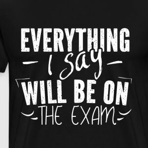 Everything i say will be on the exam - Men's Premium T-Shirt