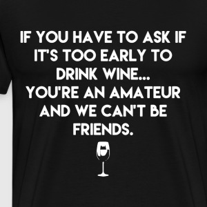 if you have to ask if it s too early to drink wine - Men's Premium T-Shirt