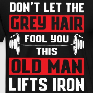 Don t let the grey hair fool you this old man lift - Men's Premium T-Shirt