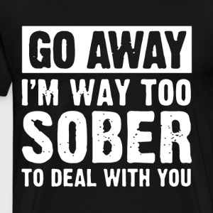 go away i m way too sober to deal with you - Men's Premium T-Shirt