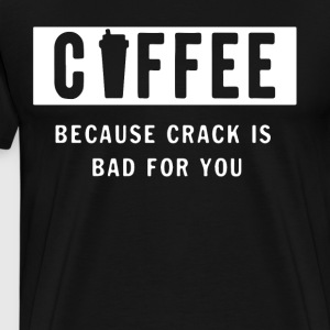COFFEE BECAUSE CRACK IS BAD FOR YOU - Men's Premium T-Shirt