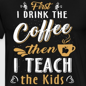 first i drink the coffe then i teach the kids - Men's Premium T-Shirt
