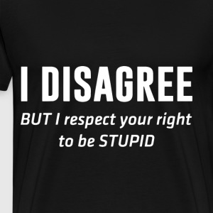i Disagree but i respect your right to be stupid t - Men's Premium T-Shirt