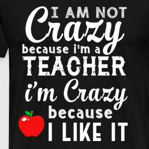 I Am Not Crazy Because I'm A Teacher T Shirt - Men's Premium T-Shirt