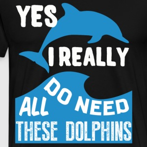 Yes I Really Do Need All These Dolphins T Shirt - Men's Premium T-Shirt